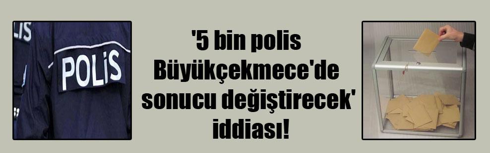 '5 bin polis Büyükçekmece'de sonucu değiştirecek' iddiası!