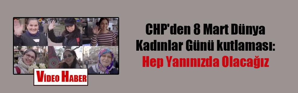 CHP'den 8 Mart Dünya Kadınlar Günü kutlaması: Hep Yanınızda Olacağız