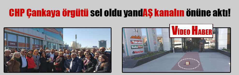 CHP Çankaya örgütü sel oldu yandAŞ kanalın önüne aktı!