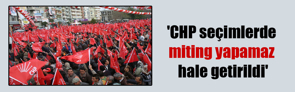 'CHP seçimlerde miting yapamaz hale getirildi'
