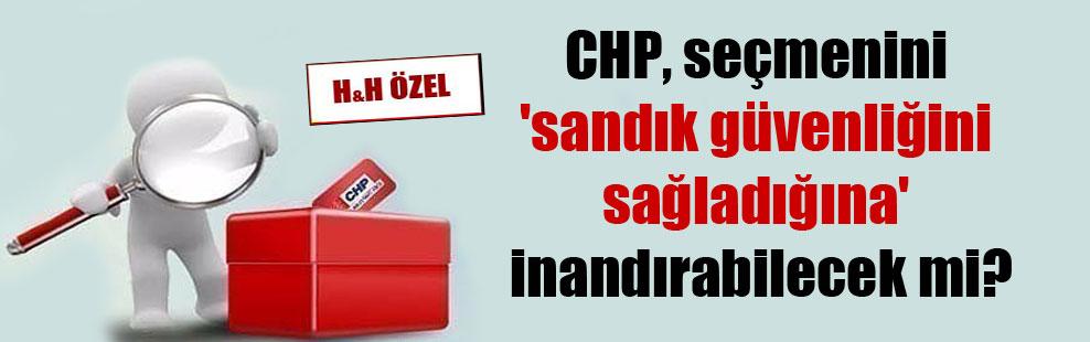 CHP, seçmenini 'sandık güvenliğini sağladığına' inandırabilecek mi?