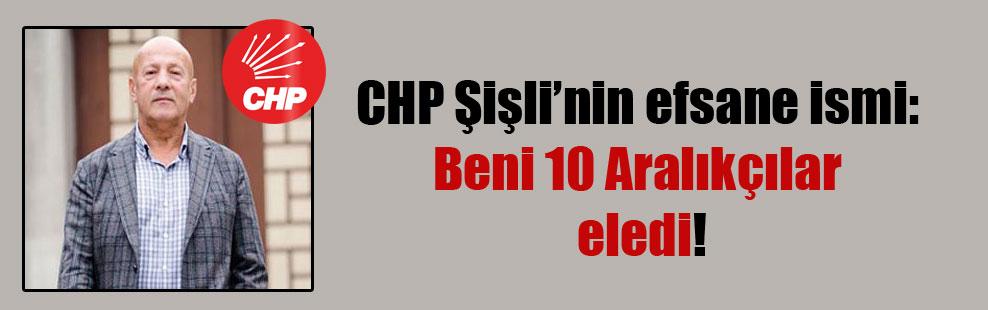 CHP Şişli'nin efsane ismi: Beni 10 Aralıkçılar eledi!