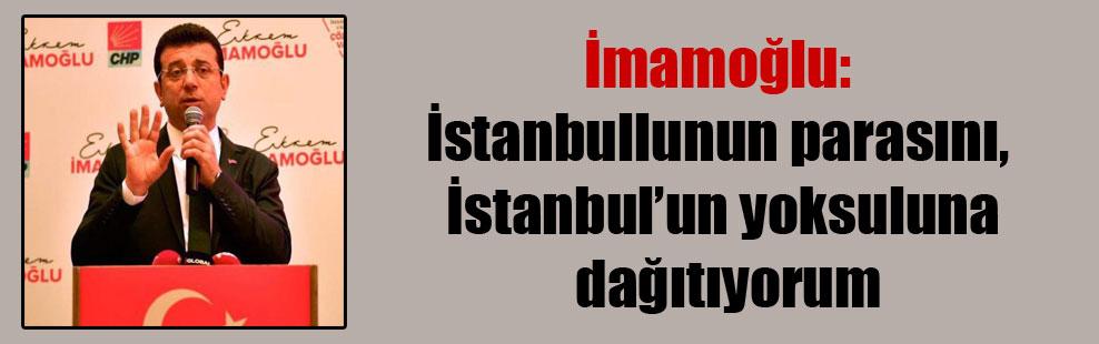 İmamoğlu: İstanbullunun parasını, İstanbul'un yoksuluna dağıtıyorum