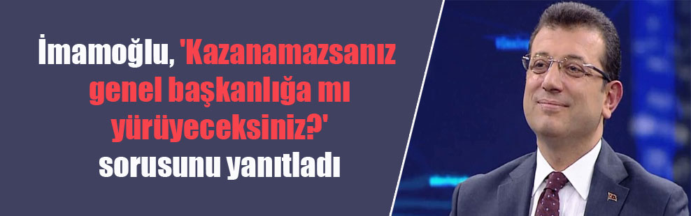 İmamoğlu, 'Kazanamazsanız genel başkanlığa mı yürüyeceksiniz?' sorusunu yanıtladı