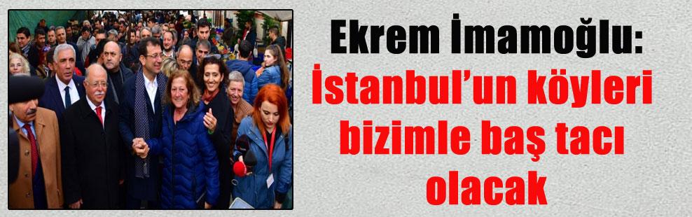 Ekrem İmamoğlu: İstanbul'un köyleri bizimle baş tacı olacak
