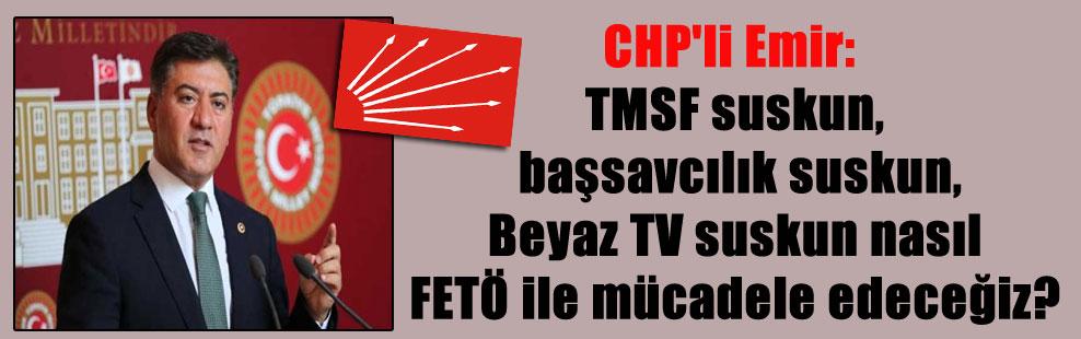 CHP'li Emir: TMSF suskun, başsavcılık suskun, Beyaz TV suskun nasıl FETÖ ile mücadele edeceğiz?