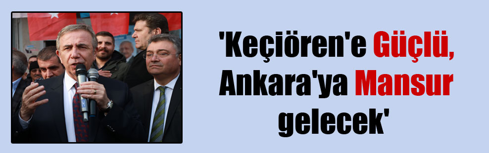 'Keçiören'e Güçlü, Ankara'ya Mansur gelecek'