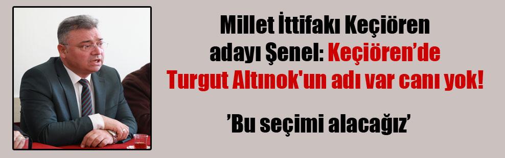 Millet İttifakı Keçiören adayı Şenel: Keçiören'de Turgut Altınok'un adı var canı yok!