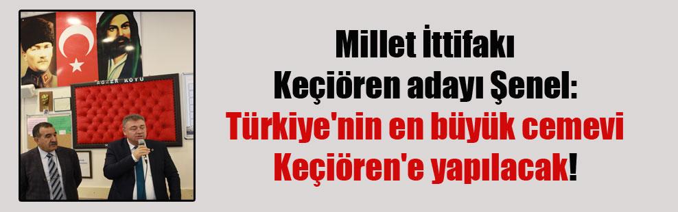 Millet İttifakı Keçiören adayı Şenel: Türkiye'nin en büyük cemevi Keçiören'e yapılacak!