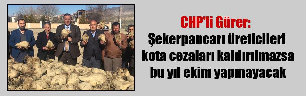 CHP'li Gürer: Şekerpancarı üreticileri kota cezaları kaldırılmazsa bu yıl ekim yapmayacak