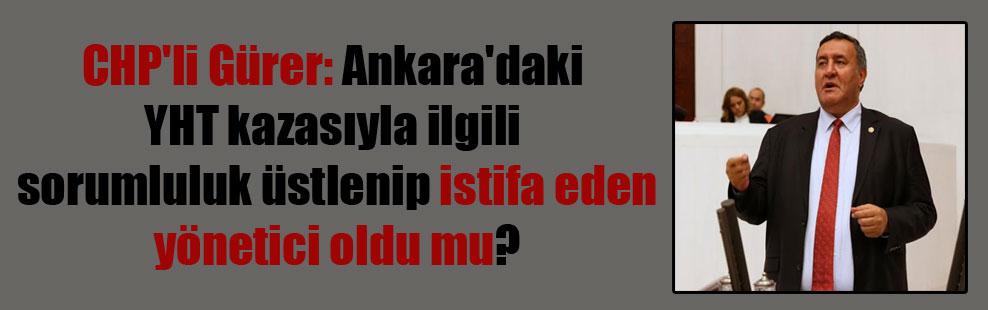 CHP'li Gürer: Ankara'daki YHT kazasıyla ilgili sorumluluk üstlenip istifa eden yönetici oldu mu?