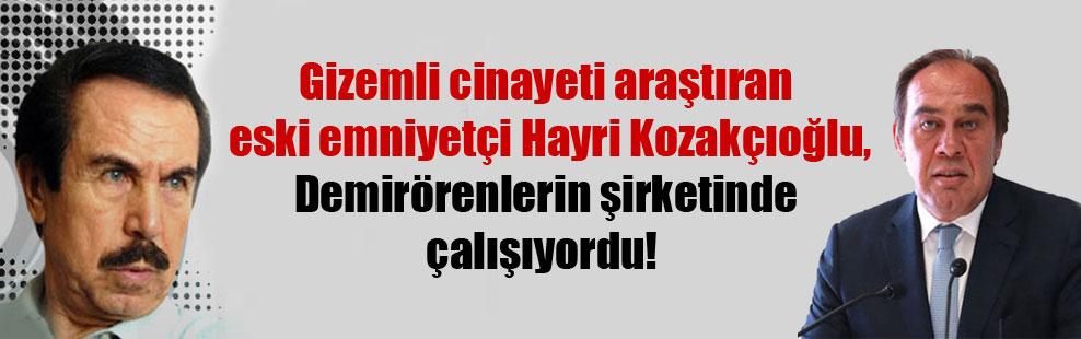 Gizemli cinayeti araştıran eski emniyetçi Hayri Kozakçıoğlu, Demirörenlerin şirketinde çalışıyordu!
