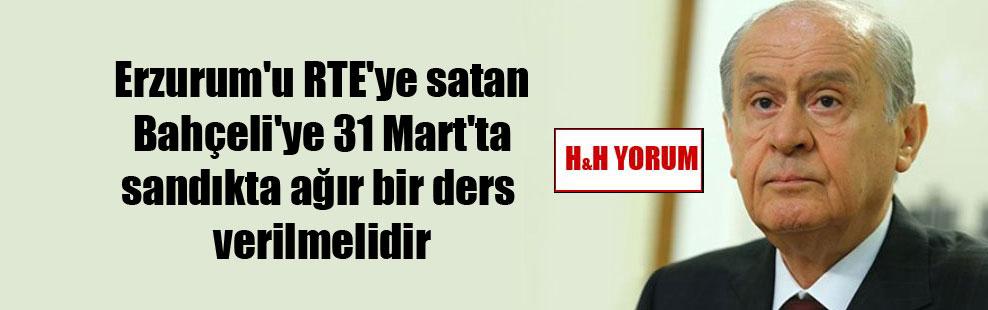 Erzurum'u RTE'ye satan Bahçeli'ye 31 Mart'ta sandıkta ağır bir ders verilmelidir