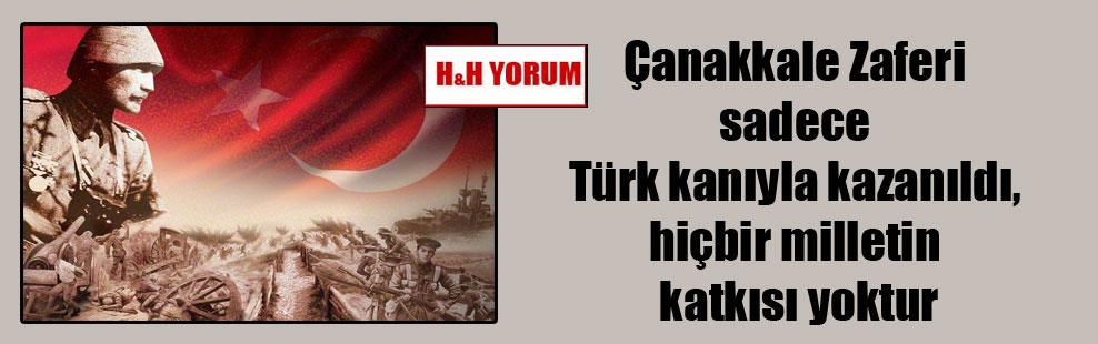 Çanakkale Zaferi sadece Türk kanıyla kazanıldı, hiçbir milletin katkısı yoktur
