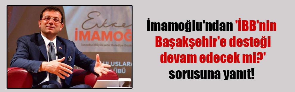 İmamoğlu'ndan 'İBB'nin Başakşehir'e desteği devam edecek mi?' sorusuna yanıt!