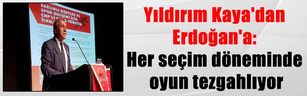 Yıldırım Kaya'dan Erdoğan'a: Her seçim döneminde oyun tezgahlıyor