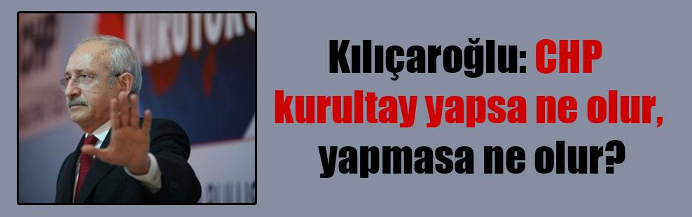 Kılıçaroğlu: CHP kurultay yapsa ne olur, yapmasa ne olur?