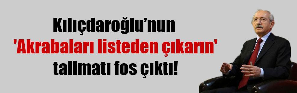 Kılıçdaroğlu'nun 'Akrabaları listeden çıkarın' talimatı fos çıktı!