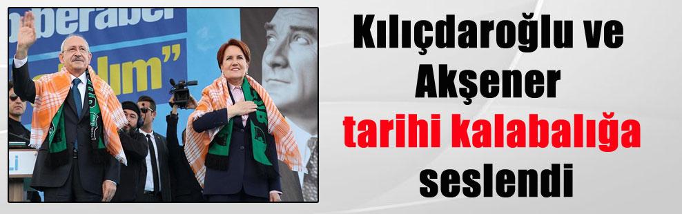 Kılıçdaroğlu ve Akşener tarihi kalabalığa seslendi