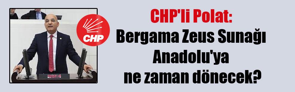 CHP'li Polat: Bergama Zeus Sunağı Anadolu'ya ne zaman dönecek?