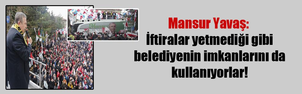 Mansur Yavaş: İftiralar yetmediği gibi belediyenin imkanlarını da kullanıyorlar!