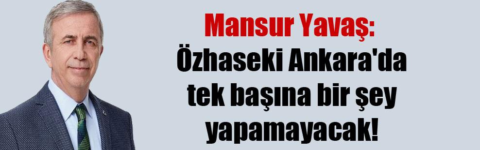 Mansur Yavaş: Özhaseki Ankara'da tek başına bir şey yapamayacak!