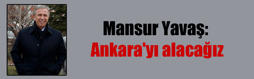 Mansur Yavaş: Ankara'yı alacağız