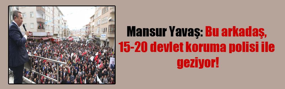 Mansur Yavaş: Bu arkadaş, 15-20 devlet koruma polisi ile geziyor!