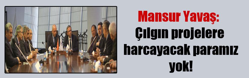 Mansur Yavaş: Çılgın projelere harcayacak paramız yok!