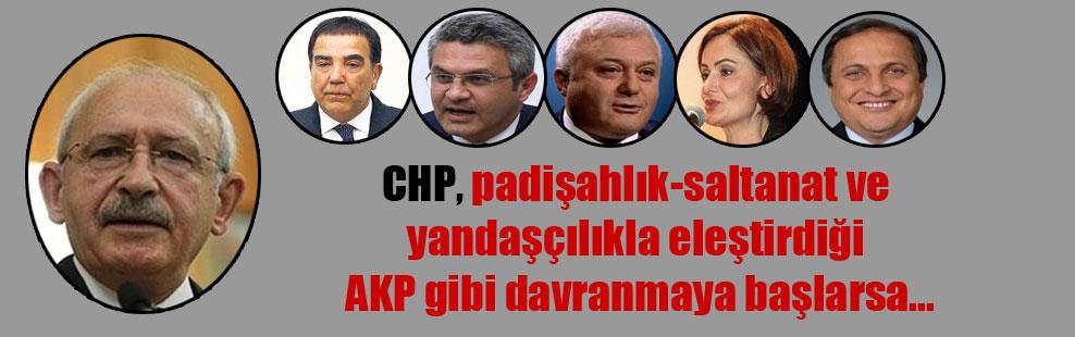 CHP, padişahlık-saltanat ve yandaşçılıkla eleştirdiği AKP gibi davranmaya başlarsa…