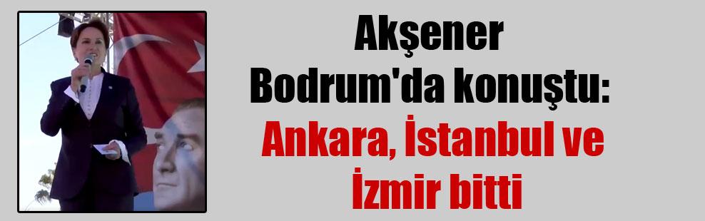 Akşener Bodrum'da konuştu: Ankara, İstanbul ve İzmir bitti