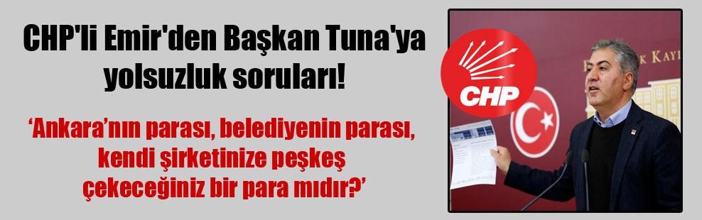 CHP'li Emir'den Başkan Tuna'ya yolsuzluk soruları!