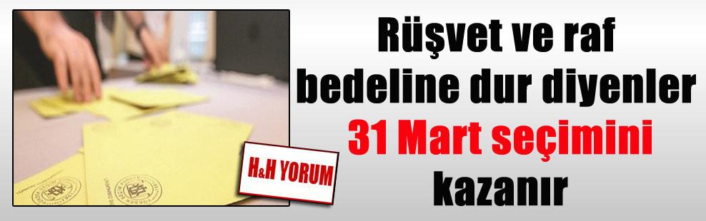 Rüşvet ve raf bedeline dur diyenler 31 Mart seçimini kazanır