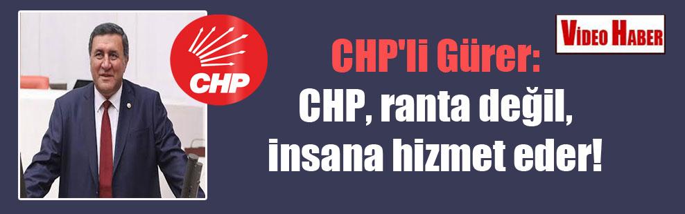 CHP'li Gürer: CHP, ranta değil, insana hizmet eder!