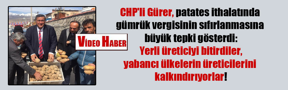 CHP'li Gürer, patates ithalatında gümrük vergisinin sıfırlanmasına büyük tepki gösterdi: Yerli üreticiyi bitirdiler, yabancı ülkelerin üreticilerini kalkındırıyorlar!