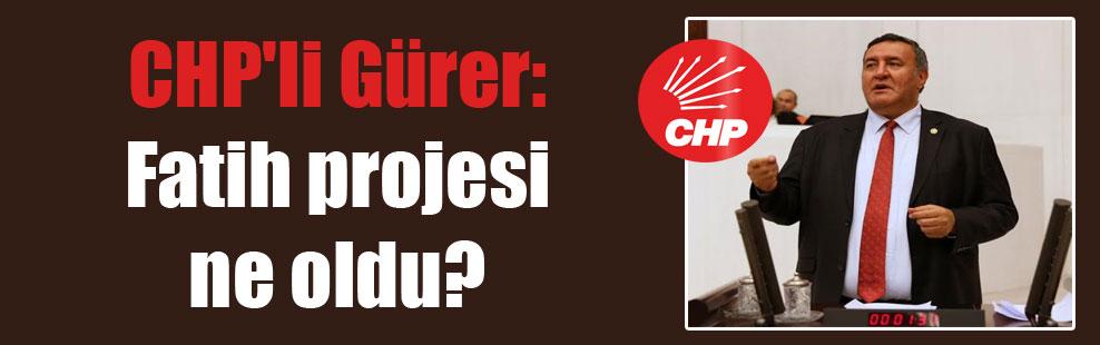 CHP'li Gürer: Fatih projesi ne oldu?