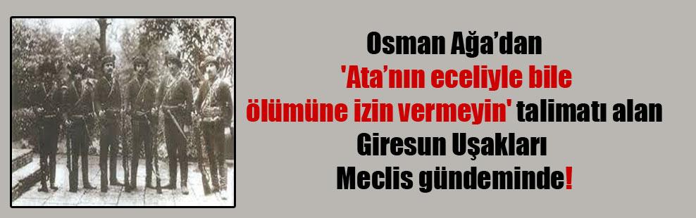 Osman Ağa'dan 'Ata'nın eceliyle bile ölümüne izin vermeyin' talimatı alan Giresun Uşakları Meclis gündeminde!