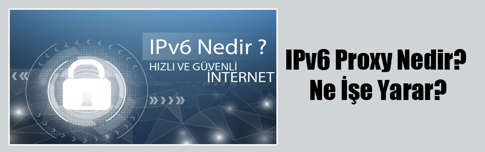 IPv6 Proxy Nedir? Ne İşe Yarar?