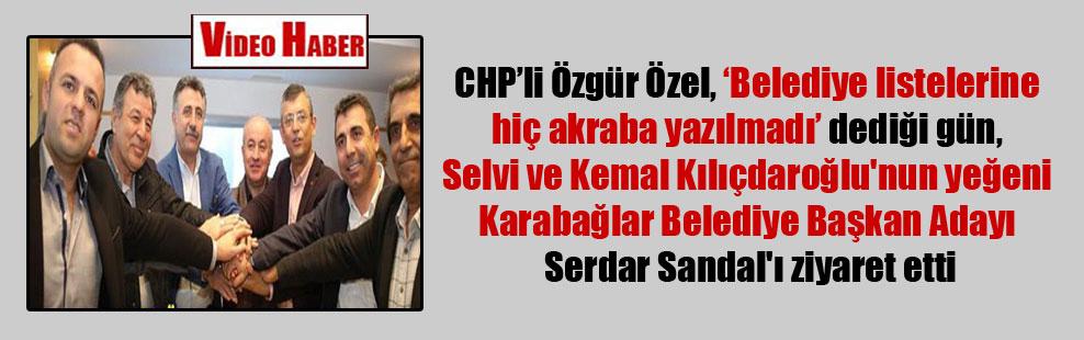 CHP'li Özgür Özel, 'Belediye listelerine hiç akraba yazılmadı' dediği gün, Selvi ve Kemal Kılıçdaroğlu'nun yeğeni Karabağlar Belediye Başkan Adayı Serdar Sandal'ı ziyaret etti