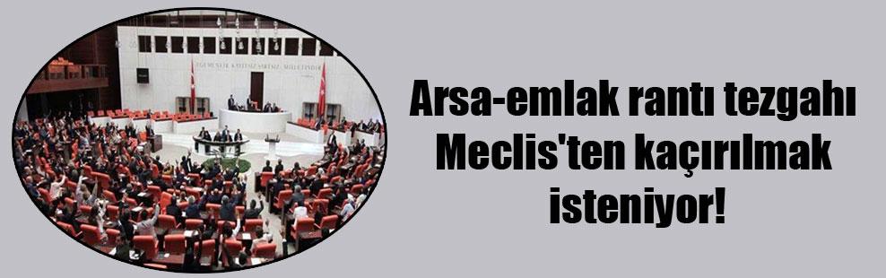Arsa-emlak rantı tezgahı Meclis'ten kaçırılmak isteniyor!