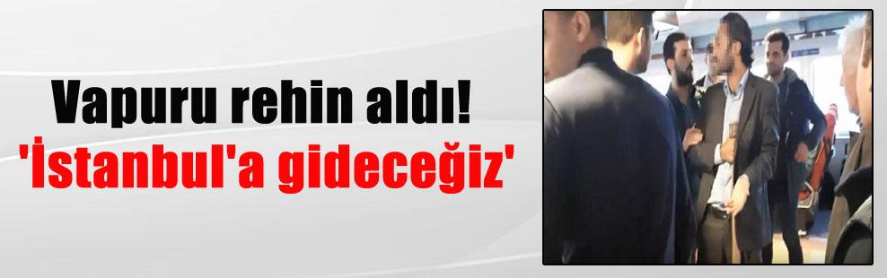 Vapuru rehin aldı! 'İstanbul'a gideceğiz'