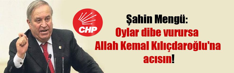 Şahin Mengü: Oylar dibe vurursa Allah Kemal Kılıçdaroğlu'na acısın!
