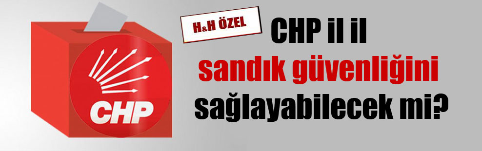 CHP il il sandık güvenliğini sağlayabilecek mi?