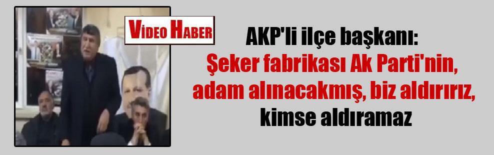 AKP'li ilçe başkanı: Şeker fabrikası Ak Parti'nin, adam alınacakmış, biz aldırırız, kimse aldıramaz