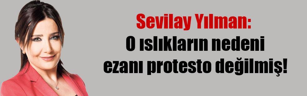 Sevilay Yılman: O ıslıkların nedeni ezanı protesto değilmiş!