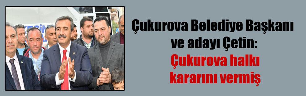 Çukurova Belediye Başkanı ve adayı Çetin: Çukurova halkı kararını vermiş