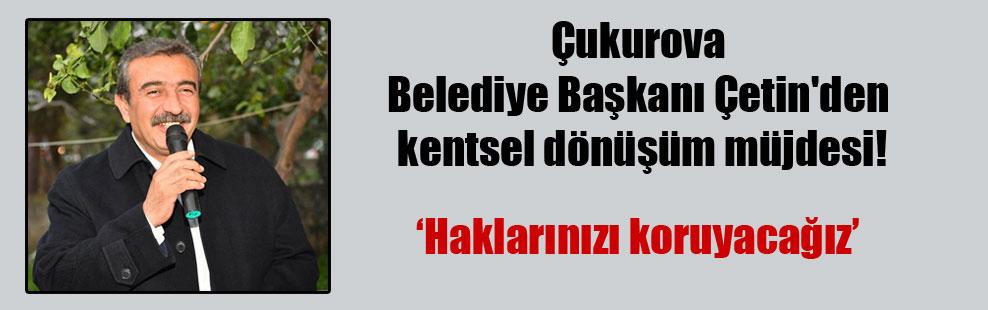 Çukurova Belediye Başkanı Çetin'den kentsel dönüşüm müjdesi!
