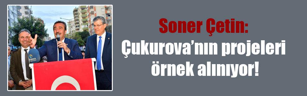 Soner Çetin: Çukurova'nın projeleri örnek alınıyor!