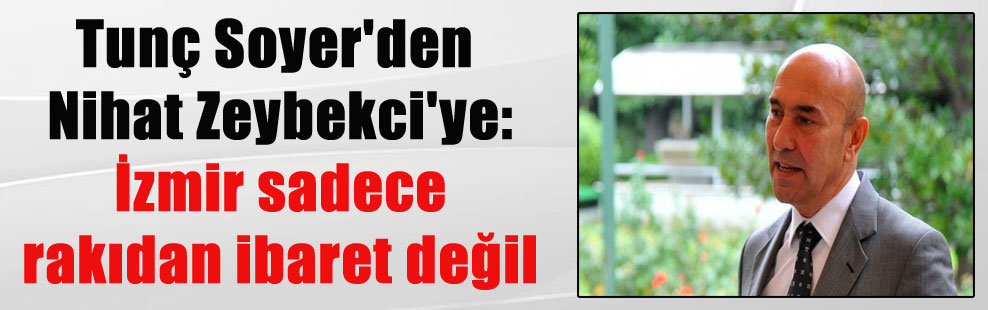 Tunç Soyer'den Nihat Zeybekci'ye: İzmir sadece rakıdan ibaret değil