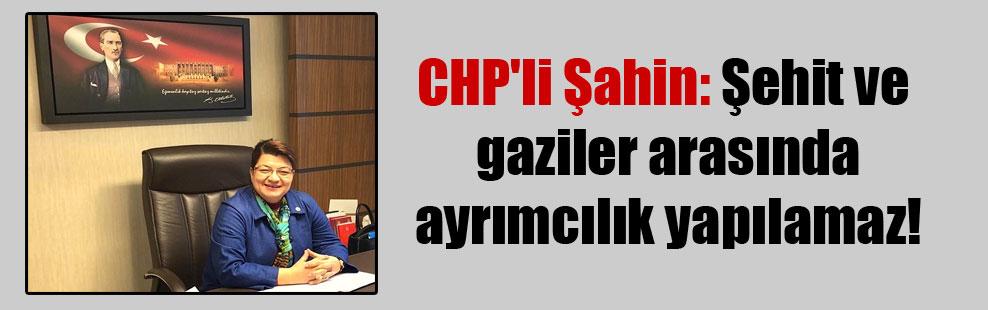 CHP'li Şahin: Şehit ve gaziler arasında ayrımcılık yapılamaz!